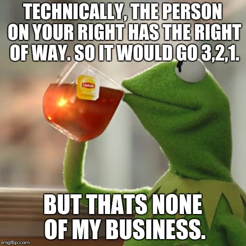 But Thats None Of My Business Meme | TECHNICALLY, THE PERSON ON YOUR RIGHT HAS THE RIGHT OF WAY. SO IT WOULD GO 3,2,1. BUT THATS NONE OF MY BUSINESS. | image tagged in memes,but thats none of my business,kermit the frog | made w/ Imgflip meme maker