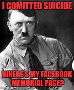 Suicide Is Never The Answer. Hitler Is The Only Exception. Hitler Week (An OlympianProduct Event) | I COMITTED SUICIDE WHERE'S MY FACEBOOK MEMORIAL PAGE? | image tagged in adolf hitler,hitler week,olympianproduct | made w/ Imgflip meme maker