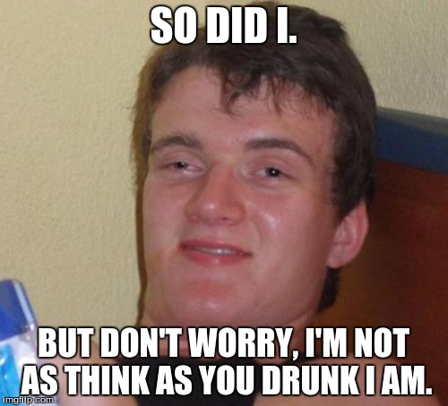 10 Guy Meme | SO DID I. BUT DON'T WORRY, I'M NOT AS THINK AS YOU DRUNK I AM. | image tagged in memes,10 guy | made w/ Imgflip meme maker