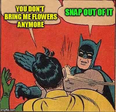 Batman Slapping Robin Meme | YOU DON'T BRING ME FLOWERS ANYMORE SNAP OUT OF IT | image tagged in memes,batman slapping robin | made w/ Imgflip meme maker