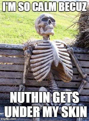 Waiting Skeleton Meme | I'M SO CALM BECUZ NUTHIN GETS UNDER MY SKIN | image tagged in memes,waiting skeleton,funny,joke | made w/ Imgflip meme maker
