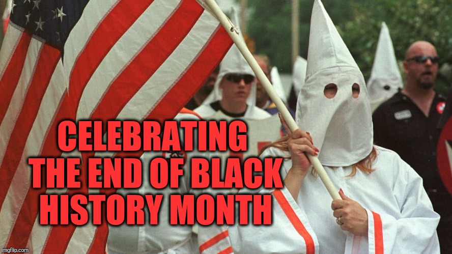 Haters Unite | CELEBRATING THE END OF BLACK HISTORY MONTH | image tagged in kkk,racist,haters gonna hate,black history month,stupid people be like,dumb ass | made w/ Imgflip meme maker