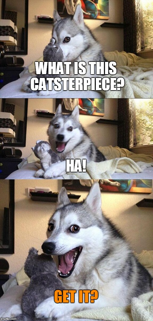 Bad Pun Dog Meme | WHAT IS THIS CATSTERPIECE? HA! GET IT? | image tagged in memes,bad pun dog | made w/ Imgflip meme maker