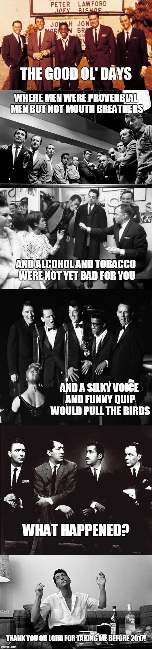 a bit before MY time though | THANK YOU OH LORD FOR TAKING ME BEFORE 2017! WHAT HAPPENED? | image tagged in memes,rat pack week,rat pack,dean martin,frank sinatra,good old days | made w/ Imgflip meme maker