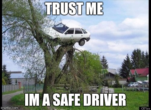 Secure Parking Meme | TRUST ME IM A SAFE DRIVER | image tagged in memes,secure parking | made w/ Imgflip meme maker