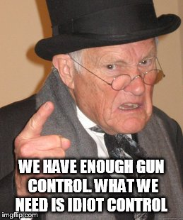 Back In My Day | WE HAVE ENOUGH GUN CONTROL. WHAT WE NEED IS IDIOT CONTROL | image tagged in memes,back in my day | made w/ Imgflip meme maker