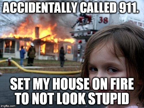 Disaster Girl | ACCIDENTALLY CALLED 911. SET MY HOUSE ON FIRE TO NOT LOOK STUPID | image tagged in memes,disaster girl | made w/ Imgflip meme maker