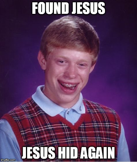 Bad Luck Brian | FOUND JESUS JESUS HID AGAIN | image tagged in memes,bad luck brian | made w/ Imgflip meme maker
