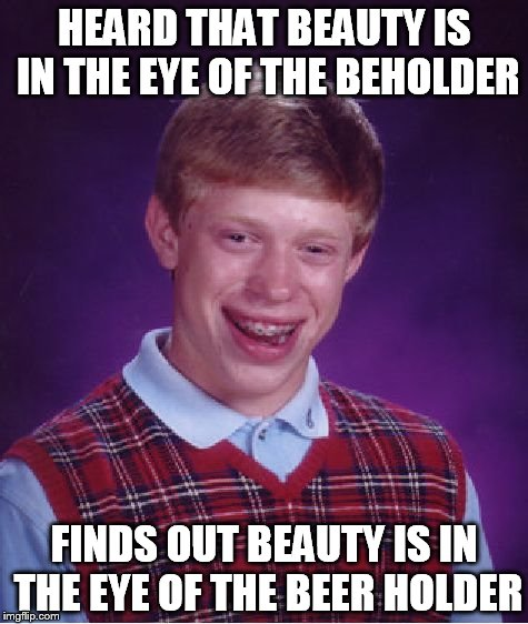 Bad Luck Brian | HEARD THAT BEAUTY IS IN THE EYE OF THE BEHOLDER FINDS OUT BEAUTY IS IN THE EYE OF THE BEER HOLDER | image tagged in memes,bad luck brian | made w/ Imgflip meme maker