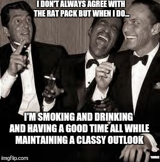 I DON'T ALWAYS AGREE WITH THE RAT PACK BUT WHEN I DO... I'M SMOKING AND DRINKING AND HAVING A GOOD TIME ALL WHILE MAINTAINING A CLASSY OUTLO | made w/ Imgflip meme maker