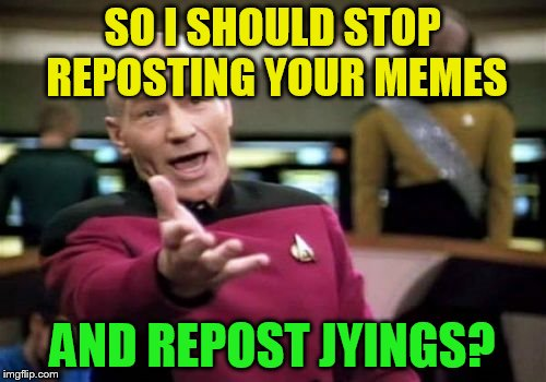 Picard Wtf Meme | SO I SHOULD STOP REPOSTING YOUR MEMES AND REPOST JYINGS? | image tagged in memes,picard wtf | made w/ Imgflip meme maker