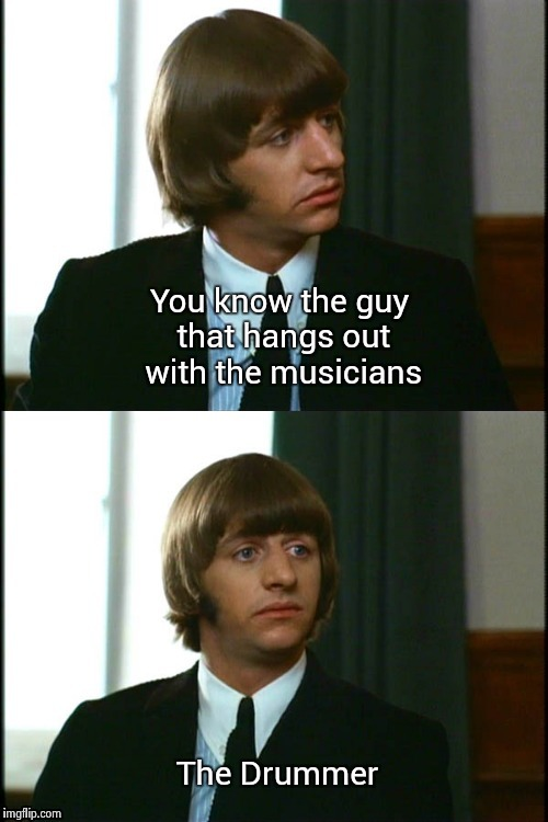 I'm a drummer and heard this one hundreds of times | You know the guy that hangs out with the musicians The Drummer | image tagged in bad joke ringo | made w/ Imgflip meme maker