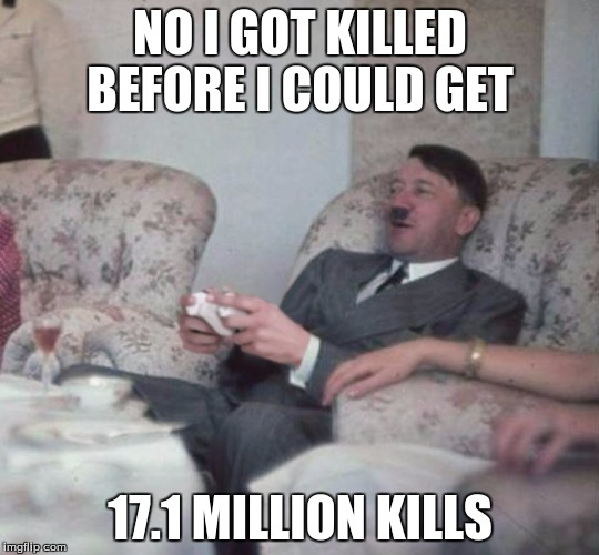 NO I GOT KILLED BEFORE I COULD GET 17.1 MILLION KILLS | image tagged in hitler playing xbox | made w/ Imgflip meme maker