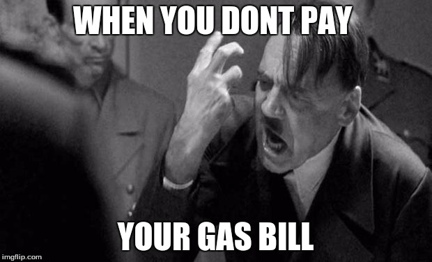 hitler | WHEN YOU DONT PAY YOUR GAS BILL | image tagged in hitler | made w/ Imgflip meme maker