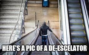 HERE'S A PIC OF A DE-ESCELATOR | made w/ Imgflip meme maker