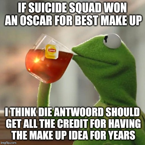 seriously dudes | IF SUICIDE SQUAD WON AN OSCAR FOR BEST MAKE UP I THINK DIE ANTWOORD SHOULD GET ALL THE CREDIT FOR HAVING THE MAKE UP IDEA FOR YEARS | image tagged in memes,but thats none of my business,kermit the frog,academy awards,suicide squad,die antwoord | made w/ Imgflip meme maker