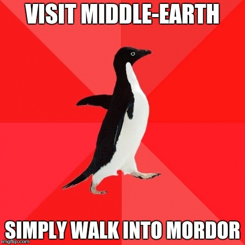 Socially Awesome Penguin | VISIT MIDDLE-EARTH SIMPLY WALK INTO MORDOR | image tagged in memes,socially awesome penguin | made w/ Imgflip meme maker