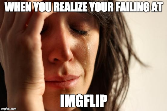 First World Problems Meme | WHEN YOU REALIZE YOUR FAILING AT IMGFLIP | image tagged in memes,first world problems | made w/ Imgflip meme maker