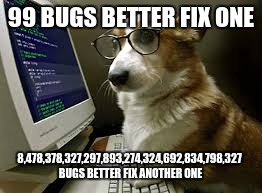 99 BUGS BETTER FIX ONE 8,478,378,327,297,893,274,324,692,834,798,327 BUGS BETTER FIX ANOTHER ONE | image tagged in coding k9 | made w/ Imgflip meme maker