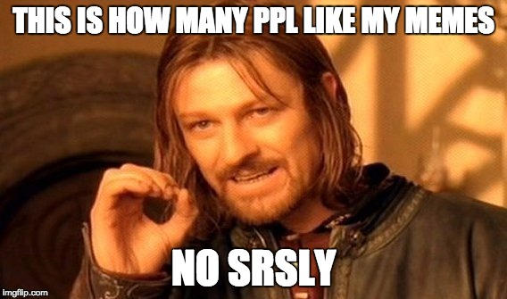 One Does Not Simply Meme | THIS IS HOW MANY PPL LIKE MY MEMES NO SRSLY | image tagged in memes,one does not simply | made w/ Imgflip meme maker