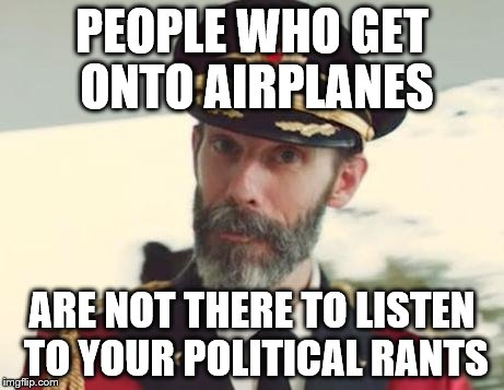 this should be obvious to anyone with even a modicum of intelligence. | PEOPLE WHO GET ONTO AIRPLANES ARE NOT THERE TO LISTEN TO YOUR POLITICAL RANTS | image tagged in captain obvious | made w/ Imgflip meme maker