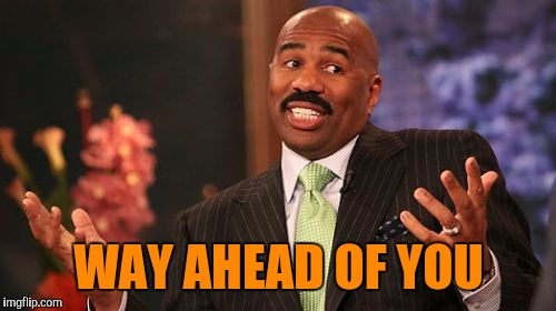 Steve Harvey Meme | WAY AHEAD OF YOU | image tagged in memes,steve harvey | made w/ Imgflip meme maker