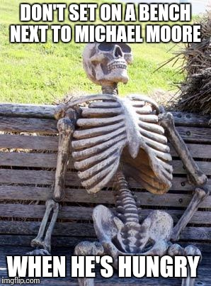 Waiting Skeleton Meme | DON'T SET ON A BENCH NEXT TO MICHAEL MOORE WHEN HE'S HUNGRY | image tagged in memes,waiting skeleton | made w/ Imgflip meme maker