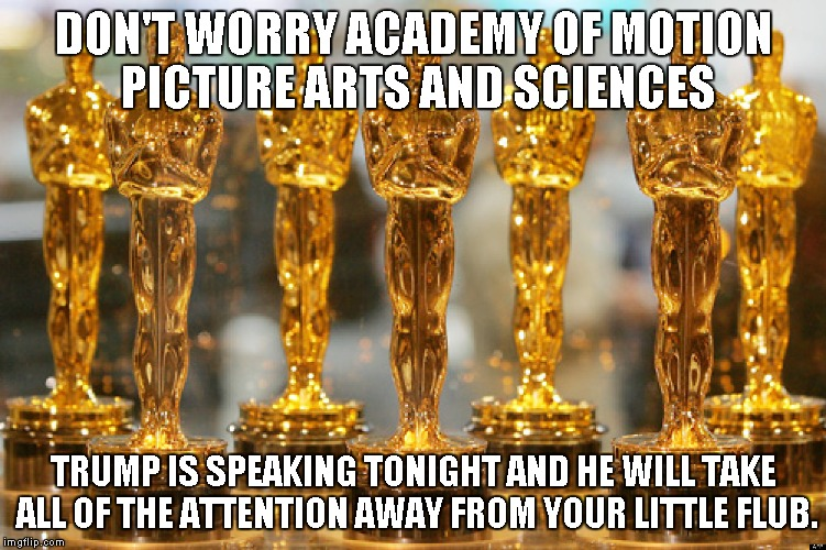 oscars | DON'T WORRY ACADEMY OF MOTION PICTURE ARTS AND SCIENCES TRUMP IS SPEAKING TONIGHT AND HE WILL TAKE ALL OF THE ATTENTION AWAY FROM YOUR LITTL | image tagged in oscars | made w/ Imgflip meme maker