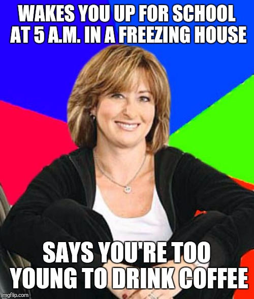 Sheltering Suburban Mom Meme | WAKES YOU UP FOR SCHOOL AT 5 A.M. IN A FREEZING HOUSE SAYS YOU'RE TOO YOUNG TO DRINK COFFEE | image tagged in memes,sheltering suburban mom | made w/ Imgflip meme maker