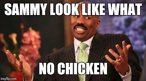 Steve Harvey Meme | SAMMY LOOK LIKE WHAT NO CHICKEN | image tagged in memes,steve harvey | made w/ Imgflip meme maker
