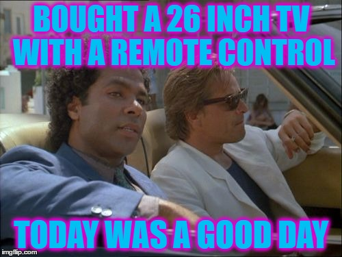 A remote control? Shut up and take my money :) | BOUGHT A 26 INCH TV WITH A REMOTE CONTROL TODAY WAS A GOOD DAY | image tagged in miami vice today was a good day,memes,miami vice,tv,80s,technology | made w/ Imgflip meme maker