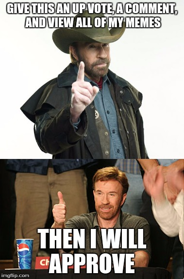 GIVE THIS AN UP VOTE, A COMMENT, AND VIEW ALL OF MY MEMES THEN I WILL APPROVE | image tagged in chuck norris approves,chuck norris finger,funnymemes | made w/ Imgflip meme maker