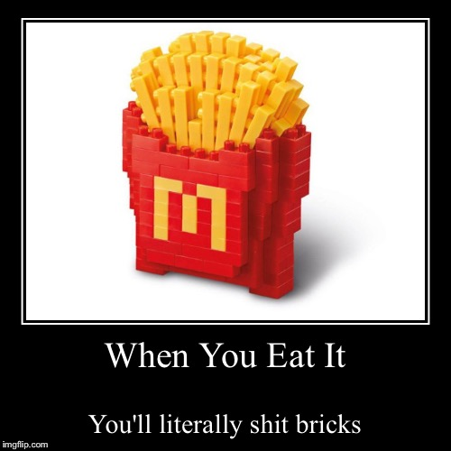 It's Lego Week! (A Juicydeath MEGA  event) So..... Anybody gonna eat it? | When You Eat It | You'll literally shit bricks | image tagged in funny,demotivationals,mcdonalds,lego week,shit bricks,memes | made w/ Imgflip demotivational maker