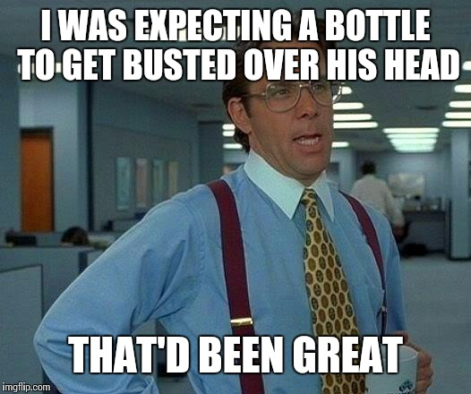 That Would Be Great Meme | I WAS EXPECTING A BOTTLE TO GET BUSTED OVER HIS HEAD THAT'D BEEN GREAT | image tagged in memes,that would be great | made w/ Imgflip meme maker