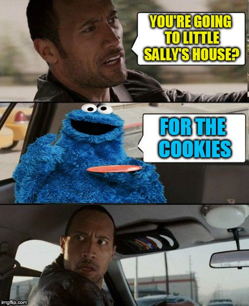 The Rock Driving Cookie Monster | YOU'RE GOING TO LITTLE SALLY'S HOUSE? FOR THE COOKIES | image tagged in the rock driving cookie monster | made w/ Imgflip meme maker