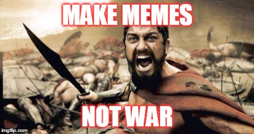 Sparta Leonidas Meme | MAKE MEMES NOT WAR | image tagged in memes,sparta leonidas | made w/ Imgflip meme maker
