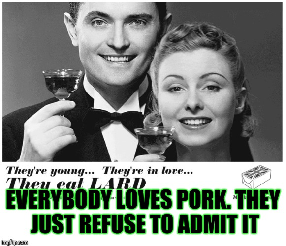 EVERYBODY LOVES PORK. THEY JUST REFUSE TO ADMIT IT | made w/ Imgflip meme maker