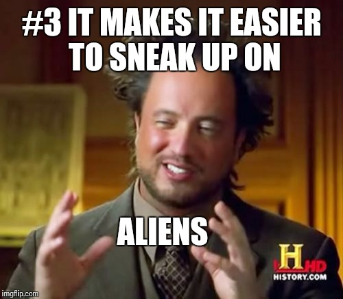 Ancient Aliens Meme | #3 IT MAKES IT EASIER TO SNEAK UP ON ALIENS | image tagged in memes,ancient aliens | made w/ Imgflip meme maker