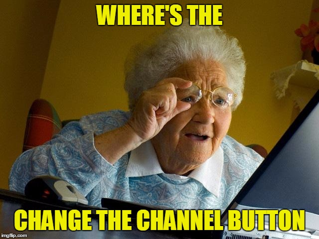 Grandma Finds The Internet Meme | WHERE'S THE CHANGE THE CHANNEL BUTTON | image tagged in memes,grandma finds the internet,funny,joke | made w/ Imgflip meme maker