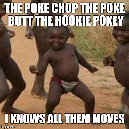 Third World Success Kid Meme | THE POKE CHOP THE POKE BUTT THE HOOKIE POKEY I KNOWS ALL THEM MOVES | image tagged in memes,third world success kid | made w/ Imgflip meme maker