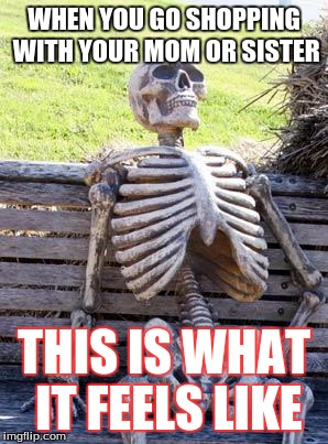 Waiting Skeleton Meme | WHEN YOU GO SHOPPING WITH YOUR MOM OR SISTER THIS IS WHAT IT FEELS LIKE | image tagged in memes,waiting skeleton | made w/ Imgflip meme maker