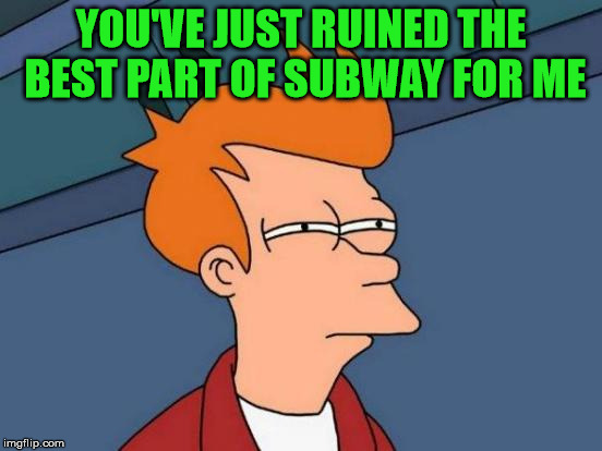 Futurama Fry Meme | YOU'VE JUST RUINED THE BEST PART OF SUBWAY FOR ME | image tagged in memes,futurama fry | made w/ Imgflip meme maker
