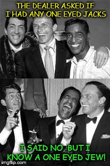 Rat Pack Week - a Lynch1979 Event | THE DEALER ASKED IF I HAD ANY ONE EYED JACKS I SAID NO, BUT I KNOW A ONE EYED JEW! | image tagged in rat pack week | made w/ Imgflip meme maker