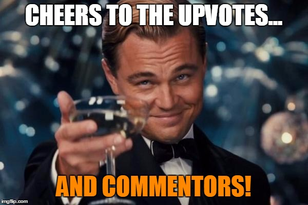 Leonardo Dicaprio Cheers Meme | CHEERS TO THE UPVOTES... AND COMMENTORS! | image tagged in memes,leonardo dicaprio cheers | made w/ Imgflip meme maker
