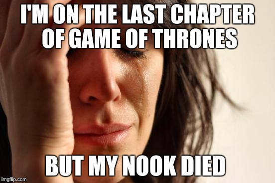First World Problems Meme | I'M ON THE LAST CHAPTER OF GAME OF THRONES BUT MY NOOK DIED | image tagged in memes,first world problems | made w/ Imgflip meme maker