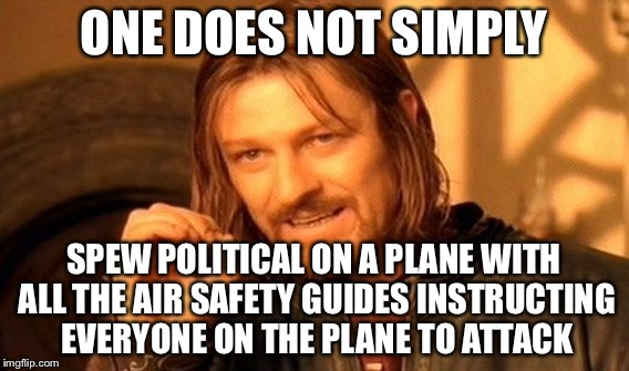 One Does Not Simply Meme | ONE DOES NOT SIMPLY SPEW POLITICAL ON A PLANE WITH ALL THE AIR SAFETY GUIDES INSTRUCTING EVERYONE ON THE PLANE TO ATTACK | image tagged in memes,one does not simply | made w/ Imgflip meme maker