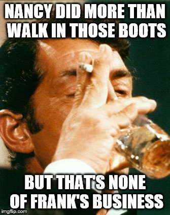 In honor of Lynch1979's RatPack week, Dean discloses why he's the biggest rat.  | NANCY DID MORE THAN WALK IN THOSE BOOTS BUT THAT'S NONE OF FRANK'S BUSINESS | image tagged in memes,dean martin,ratpack | made w/ Imgflip meme maker
