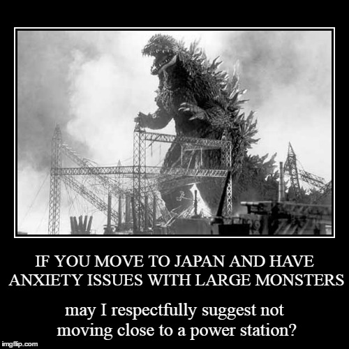 dude, there's a highway in the other direction... | IF YOU MOVE TO JAPAN AND HAVE ANXIETY ISSUES WITH LARGE MONSTERS | may I respectfully suggest not moving close to a power station? | image tagged in funny,demotivationals,godzilla | made w/ Imgflip demotivational maker