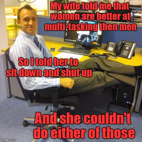 Every 'victory' counts | My wife told me that women are better at multi-tasking then men And she couldn't do either of those So I told her to sit down and shut up | image tagged in memes,relaxed office guy,trhtimmy | made w/ Imgflip meme maker
