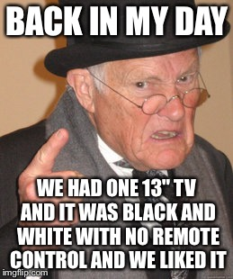 "Back In My Day Meme | BACK IN MY DAY WE HAD ONE 13"" TV AND IT WAS BLACK AND WHITE WITH NO REMOTE CONTROL AND WE LIKED IT 
